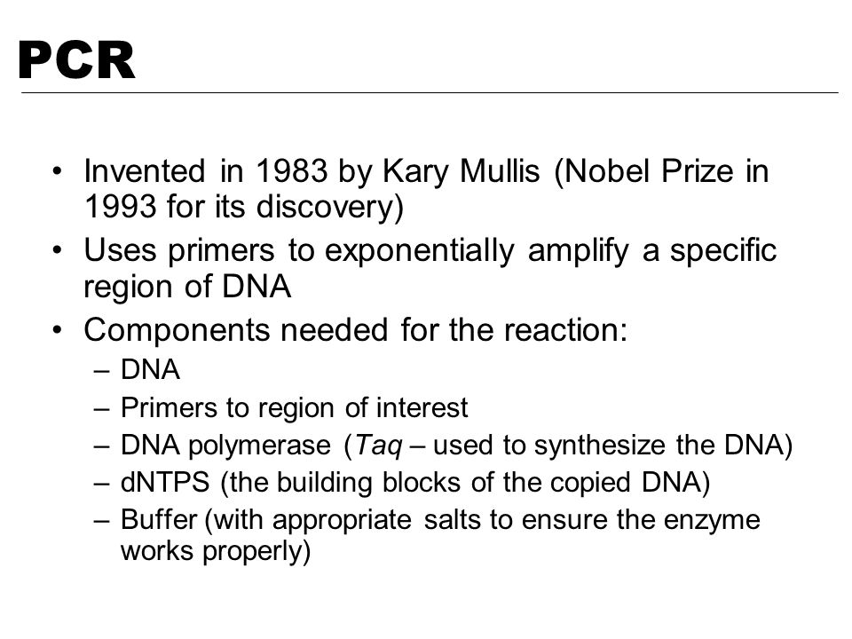 Invented in 1983 by Kary Mullis (Nobel Prize in 1993 for its discovery) Uses primers to exponentially amplify a specific region of DNA Components need