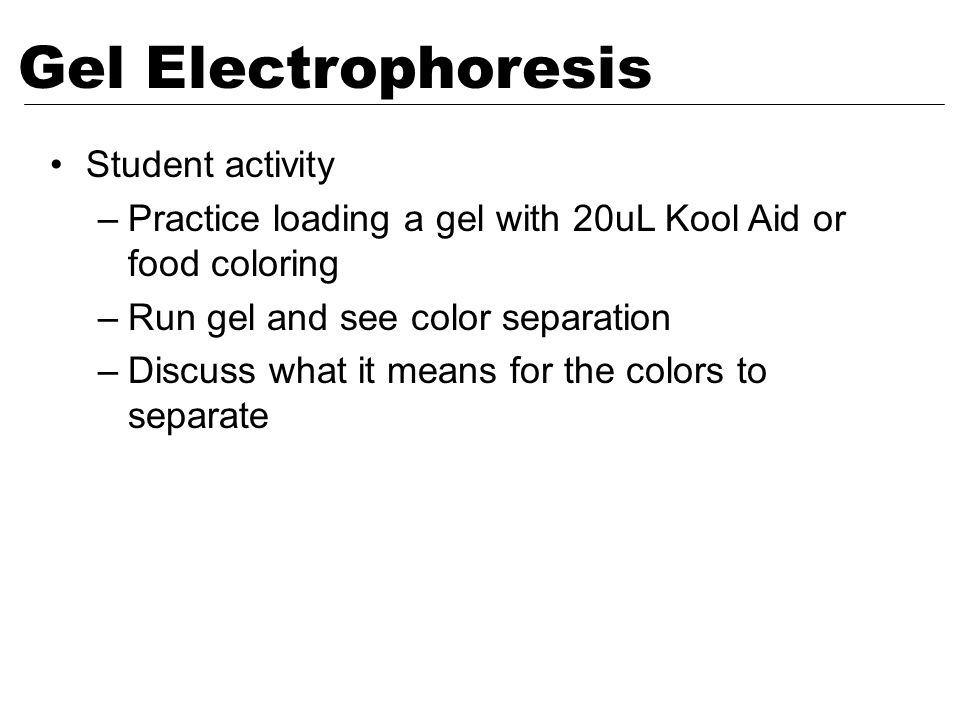 Gel Electrophoresis Student activity –Practice loading a gel with 20uL Kool Aid or food coloring –Run gel and see color separation –Discuss what it me