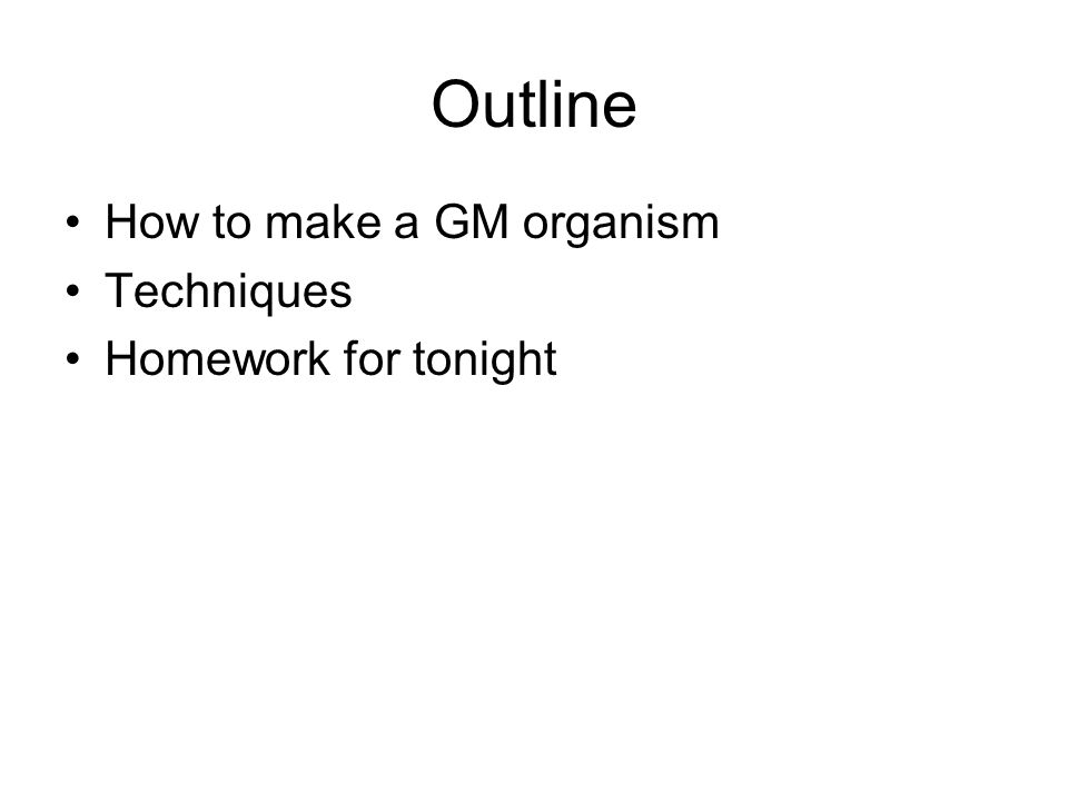 Outline How to make a GM organism Techniques Homework for tonight