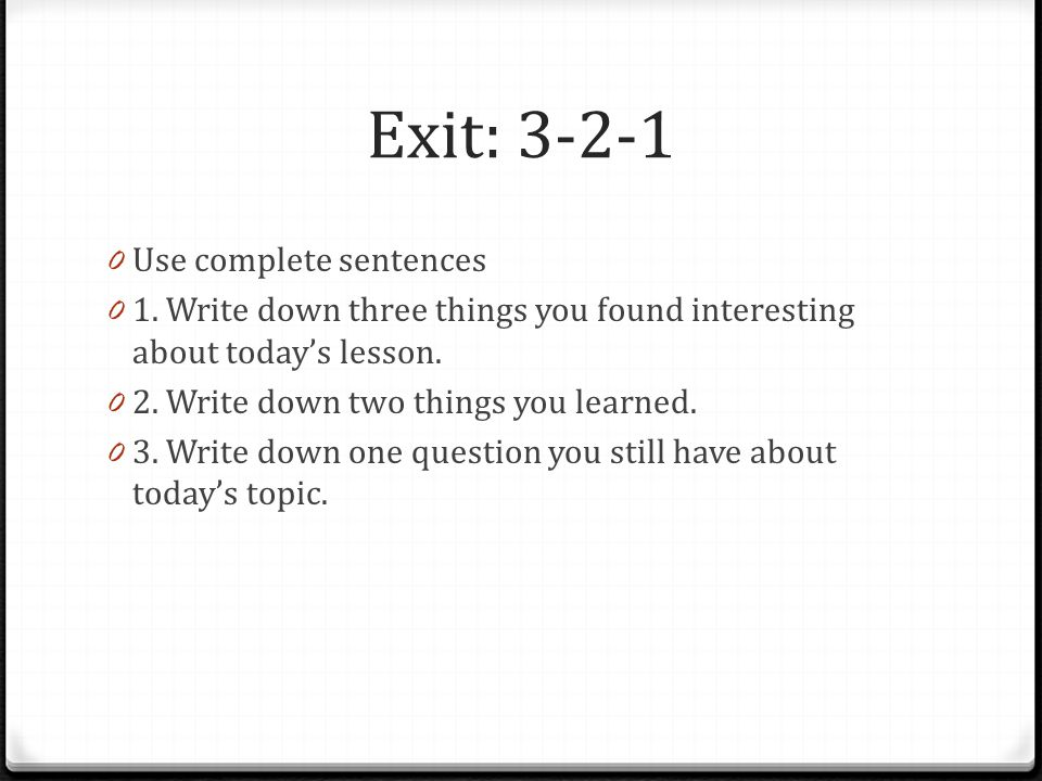Exit: 3-2-1 0 Use complete sentences 0 1. Write down three things you found interesting about today's lesson. 0 2. Write down two things you learned.