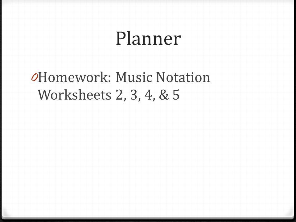 Planner 0 Homework: Music Notation Worksheets 2, 3, 4, & 5