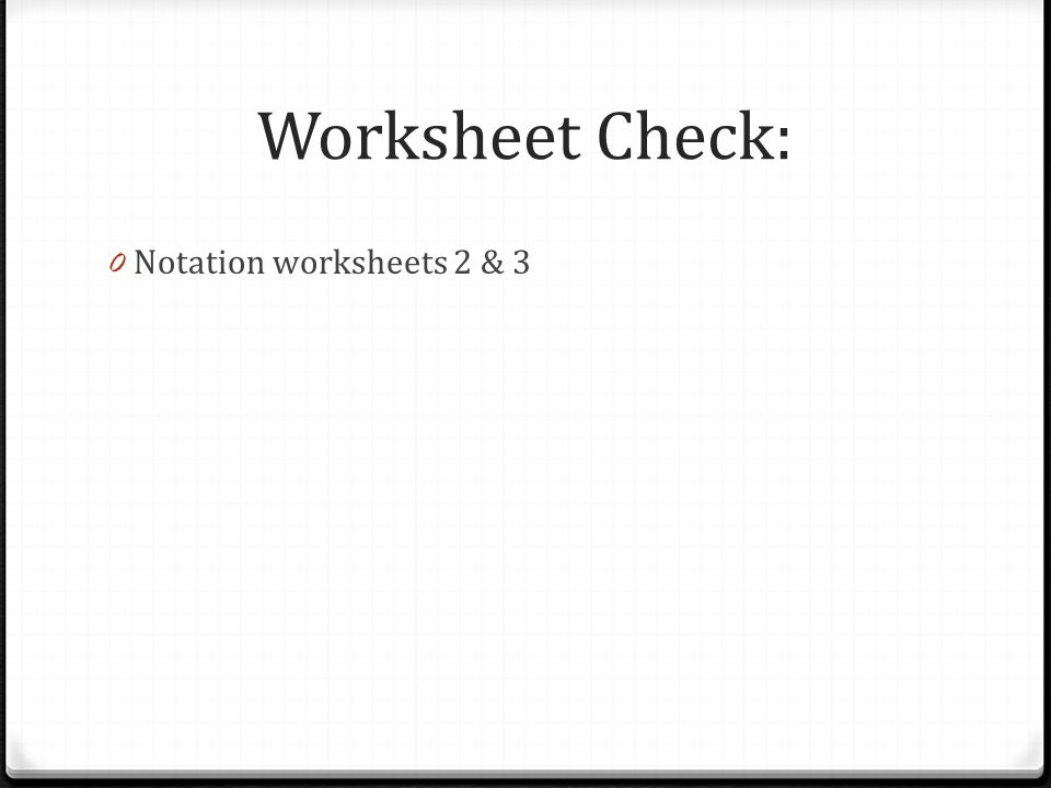 Worksheet Check: 0 Notation worksheets 2 & 3