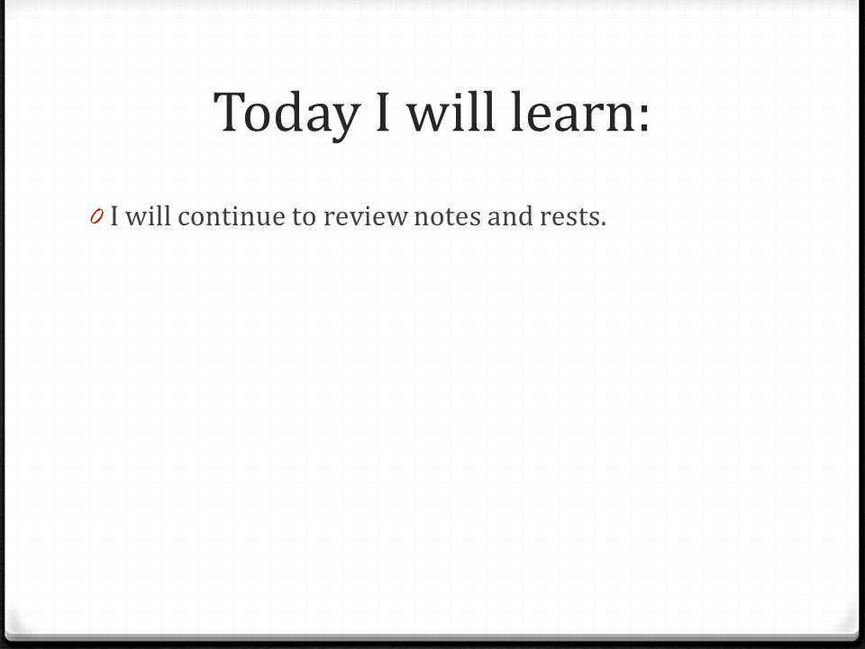 Today I will learn: 0 I will continue to review notes and rests.