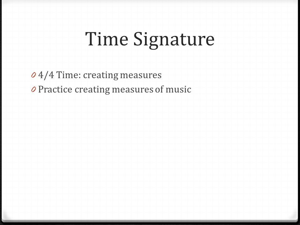Time Signature 0 4/4 Time: creating measures 0 Practice creating measures of music