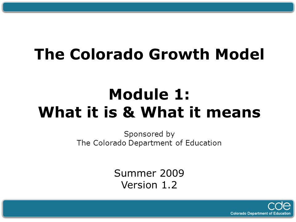 The Colorado Growth Model Module 1: What it is & What it means Sponsored by The Colorado Department of Education Summer 2009 Version 1.2