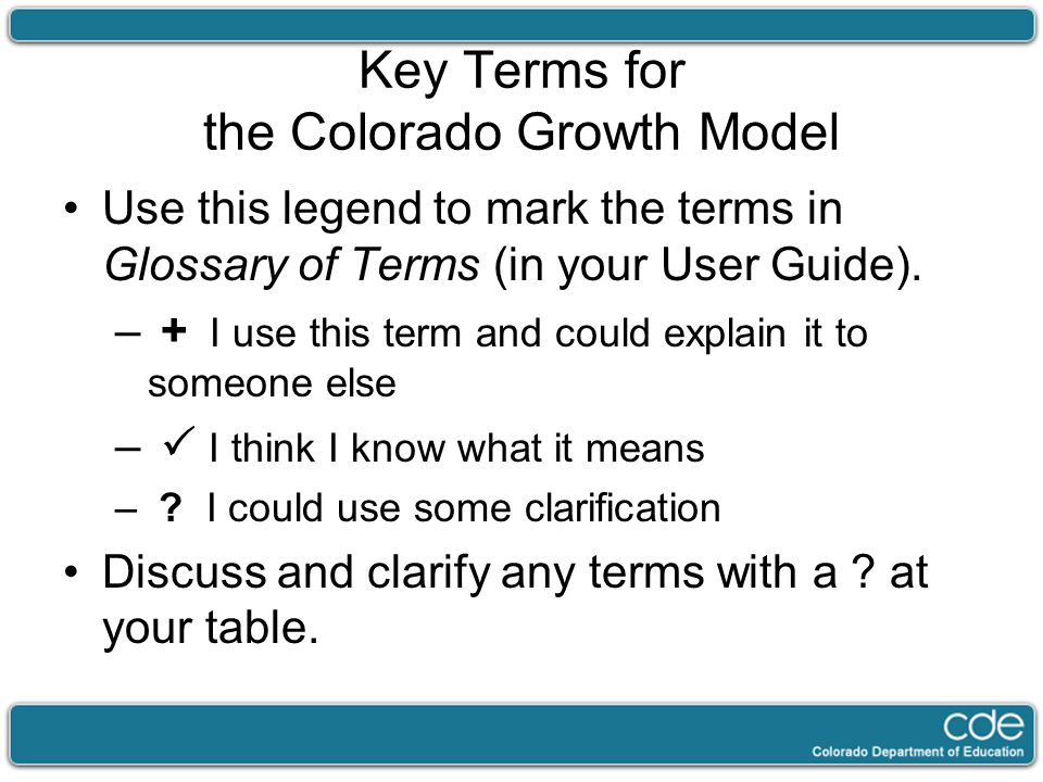 Key Terms for the Colorado Growth Model Use this legend to mark the terms in Glossary of Terms (in your User Guide). – + I use this term and could exp