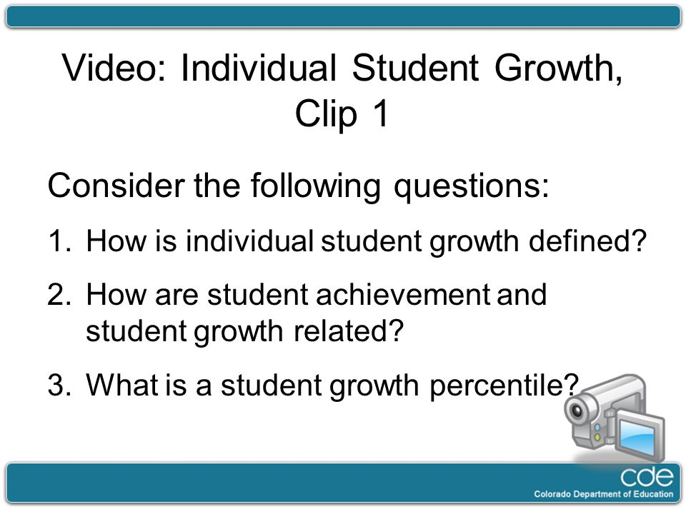Video: Individual Student Growth, Clip 1 Consider the following questions: 1.How is individual student growth defined? 2.How are student achievement a