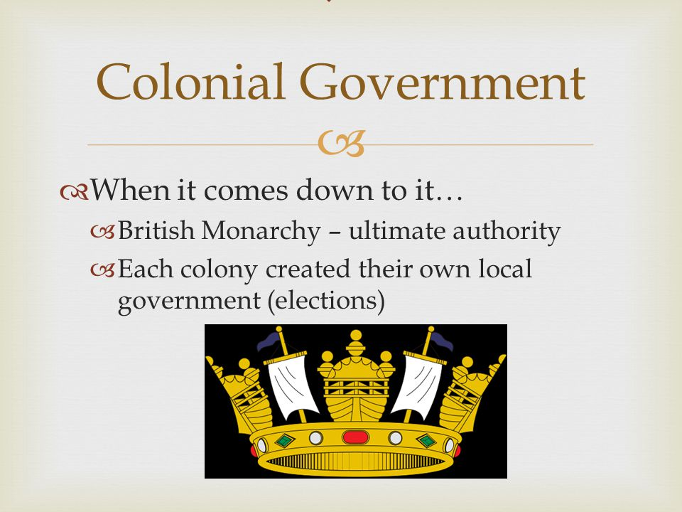   When it comes down to it…  British Monarchy – ultimate authority  Each colony created their own local government (elections)