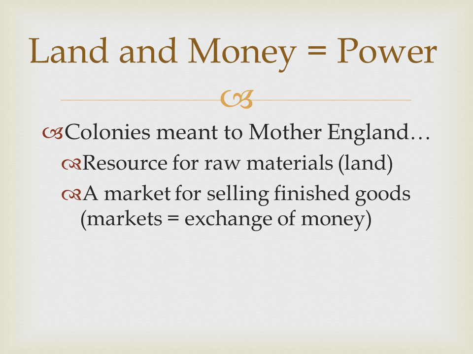   Colonies meant to Mother England…  Resource for raw materials (land)  A market for selling finished goods (markets = exchange of money) Land and Money = Power