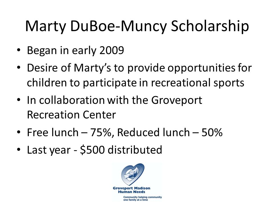 Marty DuBoe-Muncy Scholarship Began in early 2009 Desire of Marty's to provide opportunities for children to participate in recreational sports In collaboration with the Groveport Recreation Center Free lunch – 75%, Reduced lunch – 50% Last year - $500 distributed