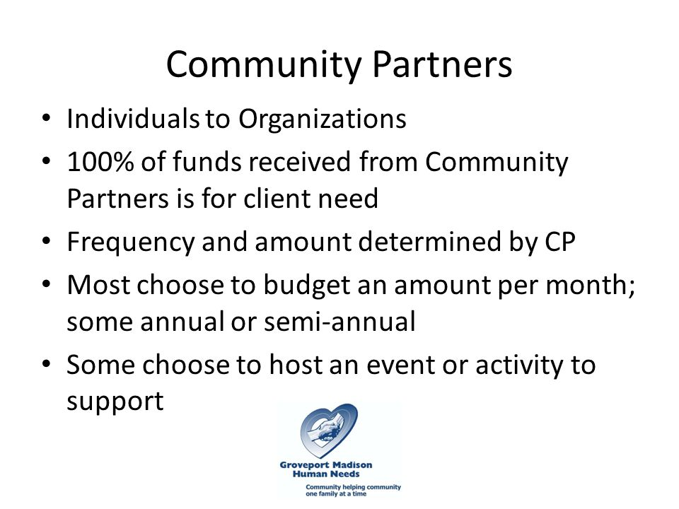 Community Partners Individuals to Organizations 100% of funds received from Community Partners is for client need Frequency and amount determined by CP Most choose to budget an amount per month; some annual or semi-annual Some choose to host an event or activity to support