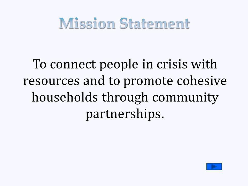 To connect people in crisis with resources and to promote cohesive households through community partnerships.