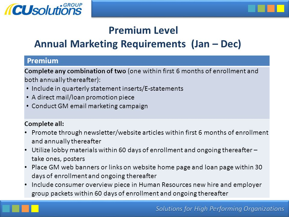 Premium Level Annual Marketing Requirements (Jan – Dec) Premium Complete any combination of two (one within first 6 months of enrollment and both annually thereafter): Include in quarterly statement inserts/E-statements A direct mail/loan promotion piece Conduct GM email marketing campaign Complete all: Promote through newsletter/website articles within first 6 months of enrollment and annually thereafter Utilize lobby materials within 60 days of enrollment and ongoing thereafter – take ones, posters Place GM web banners or links on website home page and loan page within 30 days of enrollment and ongoing thereafter Include consumer overview piece in Human Resources new hire and employer group packets within 60 days of enrollment and ongoing thereafter