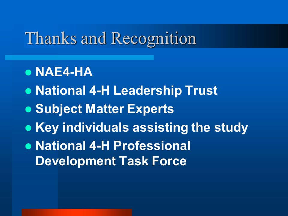 Thanks and Recognition NAE4-HA National 4-H Leadership Trust Subject Matter Experts Key individuals assisting the study National 4-H Professional Development Task Force
