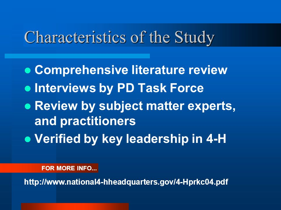 Characteristics of the Study Comprehensive literature review Interviews by PD Task Force Review by subject matter experts, and practitioners Verified by key leadership in 4-H FOR MORE INFO...