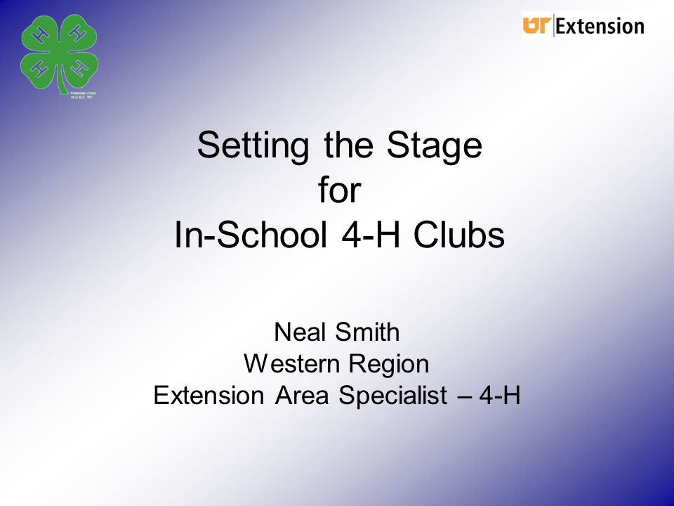 Setting the Stage for In-School 4-H Clubs Neal Smith Western Region Extension Area Specialist – 4-H