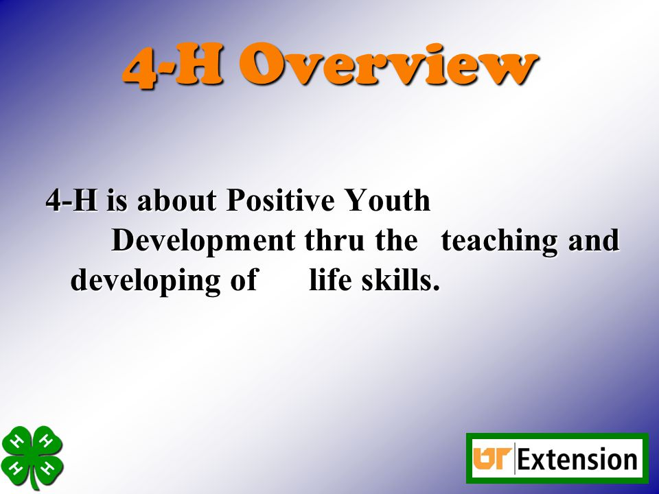4-H is about Positive Youth Development thru the teaching and developing of life skills.