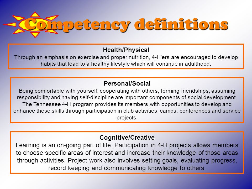 Competency definitions Health/Physical Health/Physical Through an emphasis on exercise and proper nutrition, 4-H ers are encouraged to develop habits that lead to a healthy lifestyle which will continue in adulthood.