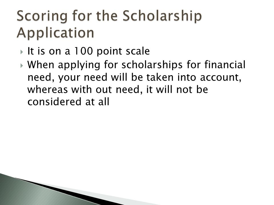  It is on a 100 point scale  When applying for scholarships for financial need, your need will be taken into account, whereas with out need, it will not be considered at all