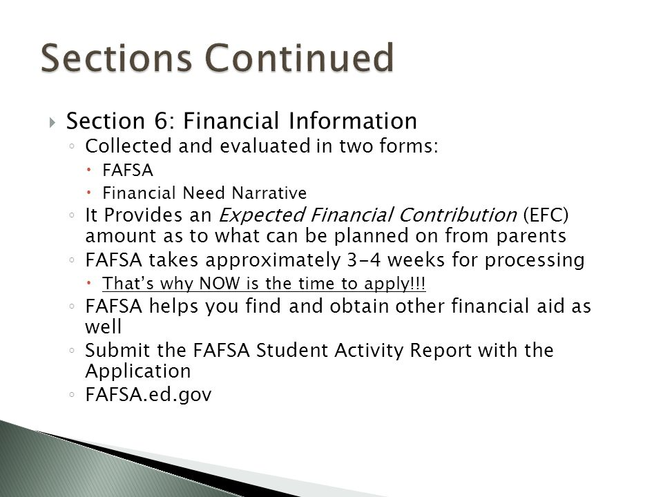  Section 6: Financial Information ◦ Collected and evaluated in two forms:  FAFSA  Financial Need Narrative ◦ It Provides an Expected Financial Contribution (EFC) amount as to what can be planned on from parents ◦ FAFSA takes approximately 3-4 weeks for processing  That's why NOW is the time to apply!!.