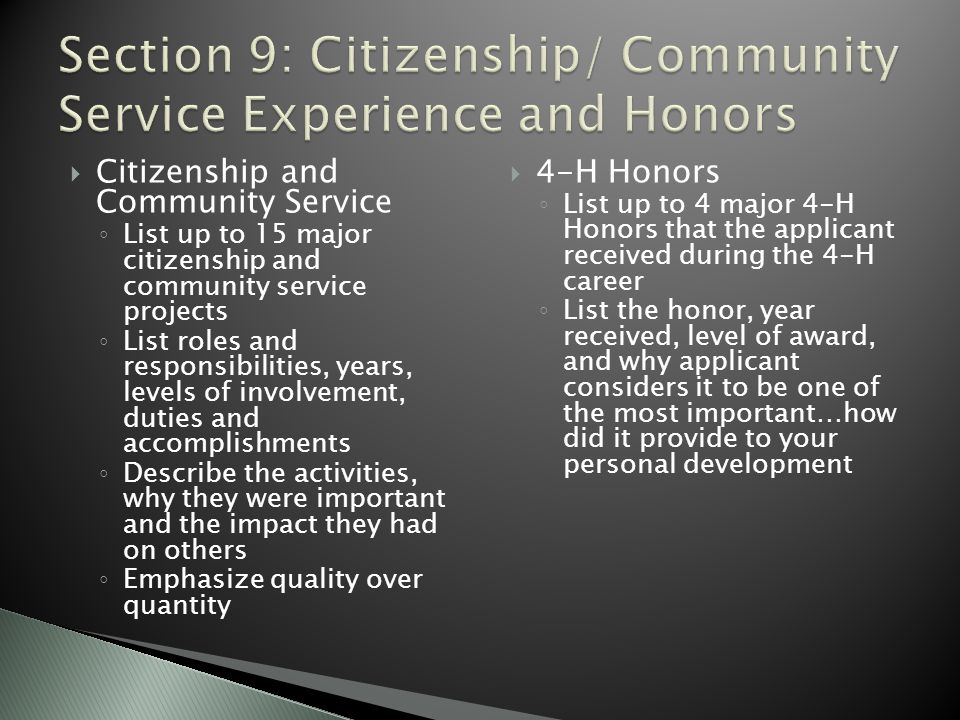  Citizenship and Community Service ◦ List up to 15 major citizenship and community service projects ◦ List roles and responsibilities, years, levels of involvement, duties and accomplishments ◦ Describe the activities, why they were important and the impact they had on others ◦ Emphasize quality over quantity  4-H Honors ◦ List up to 4 major 4-H Honors that the applicant received during the 4-H career ◦ List the honor, year received, level of award, and why applicant considers it to be one of the most important…how did it provide to your personal development