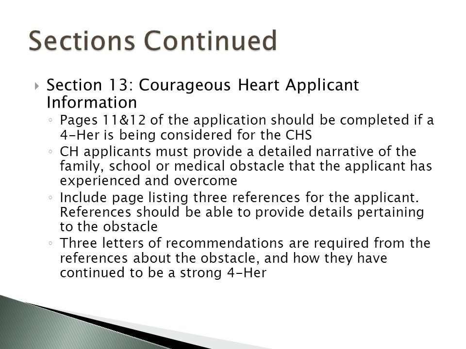  Section 13: Courageous Heart Applicant Information ◦ Pages 11&12 of the application should be completed if a 4-Her is being considered for the CHS ◦ CH applicants must provide a detailed narrative of the family, school or medical obstacle that the applicant has experienced and overcome ◦ Include page listing three references for the applicant.