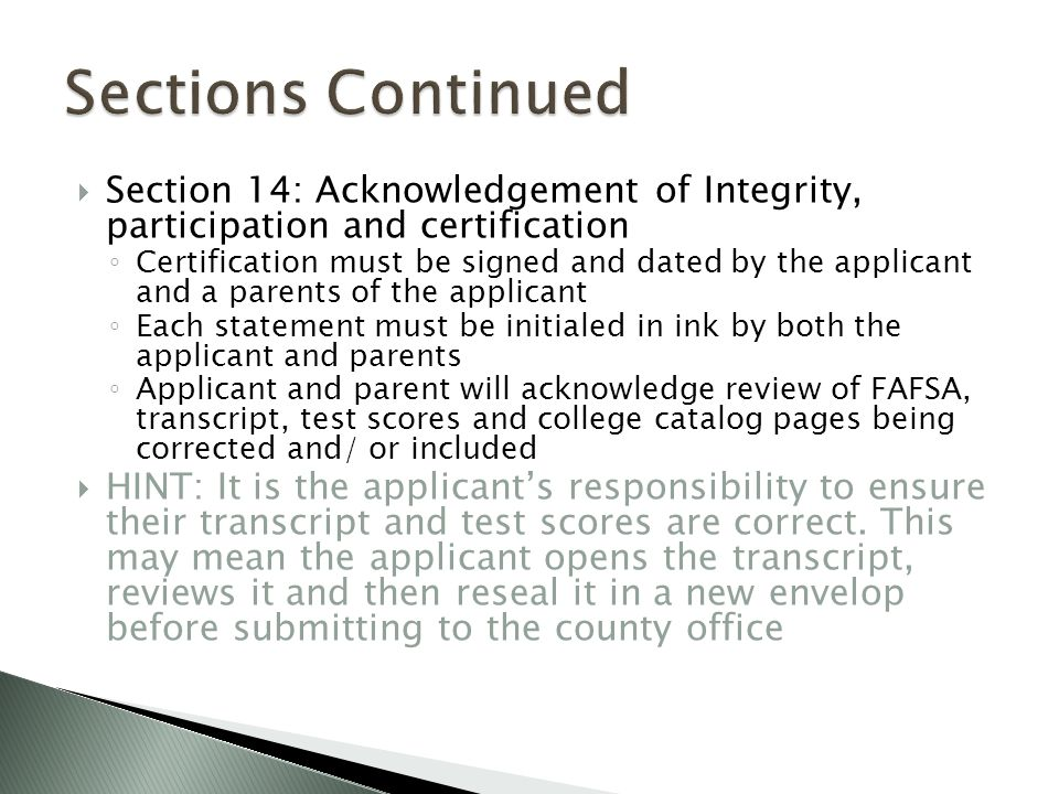  Section 14: Acknowledgement of Integrity, participation and certification ◦ Certification must be signed and dated by the applicant and a parents of the applicant ◦ Each statement must be initialed in ink by both the applicant and parents ◦ Applicant and parent will acknowledge review of FAFSA, transcript, test scores and college catalog pages being corrected and/ or included  HINT: It is the applicant's responsibility to ensure their transcript and test scores are correct.