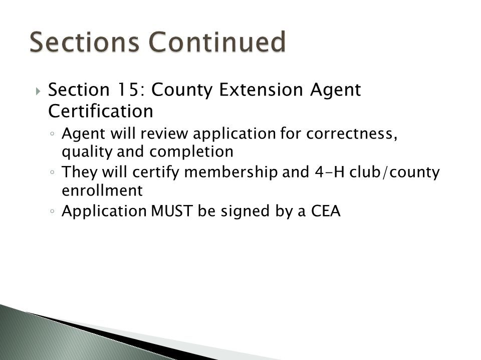  Section 15: County Extension Agent Certification ◦ Agent will review application for correctness, quality and completion ◦ They will certify membership and 4-H club/county enrollment ◦ Application MUST be signed by a CEA