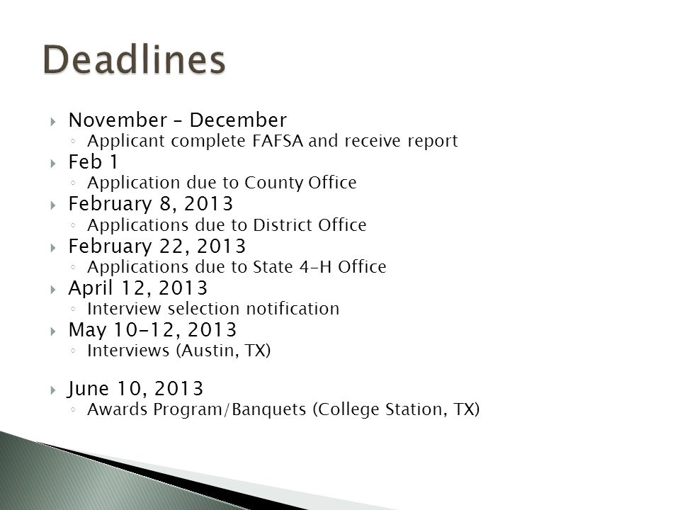  November – December ◦ Applicant complete FAFSA and receive report  Feb 1 ◦ Application due to County Office  February 8, 2013 ◦ Applications due to District Office  February 22, 2013 ◦ Applications due to State 4-H Office  April 12, 2013 ◦ Interview selection notification  May 10-12, 2013 ◦ Interviews (Austin, TX)  June 10, 2013 ◦ Awards Program/Banquets (College Station, TX)