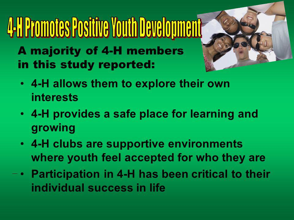 A majority of 4-H members in this study reported: 4-H allows them to explore their own interests 4-H provides a safe place for learning and growing 4-