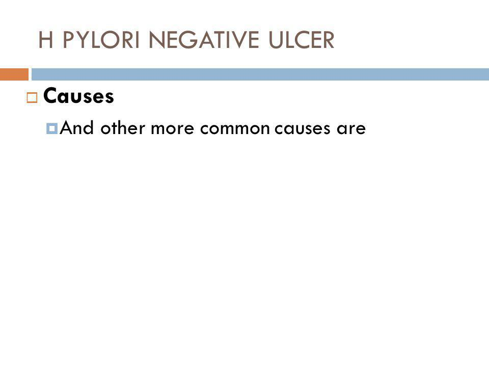 H PYLORI NEGATIVE ULCER  Causes  And other more common causes are