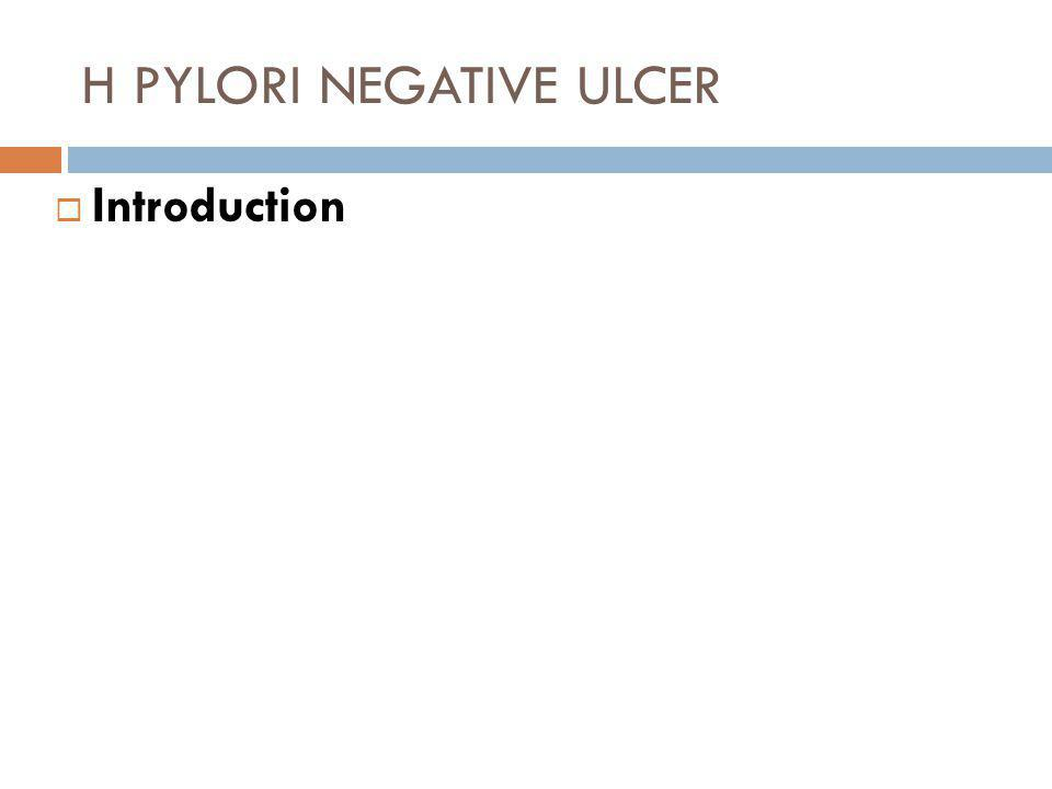 H PYLORI NEGATIVE ULCER  Introduction  Until 1983, most peptic ulcers were considered idiopathic