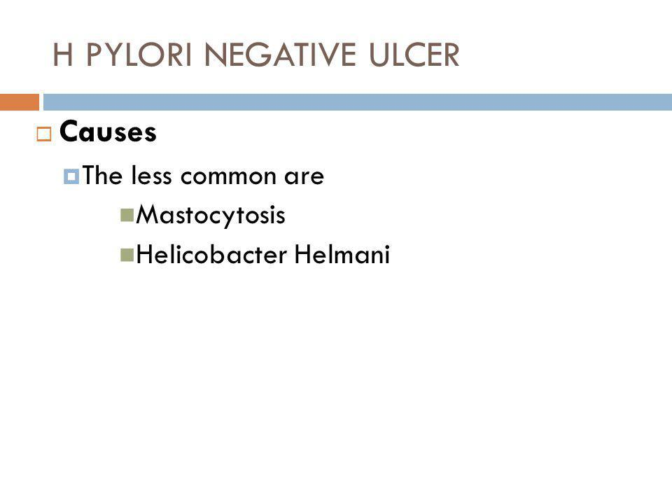 H PYLORI NEGATIVE ULCER  Causes  The less common are Mastocytosis Helicobacter Helmani
