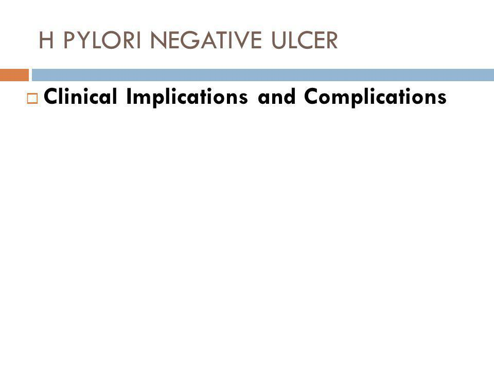H PYLORI NEGATIVE ULCER  Clinical Implications and Complications