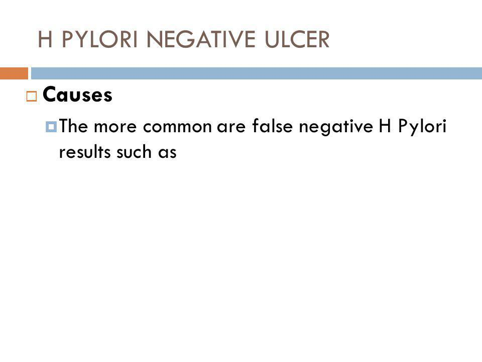 H PYLORI NEGATIVE ULCER  Causes  The more common are false negative H Pylori results such as Testing while on proton pump inhibitor, or recently on Bismuth or antibiotic