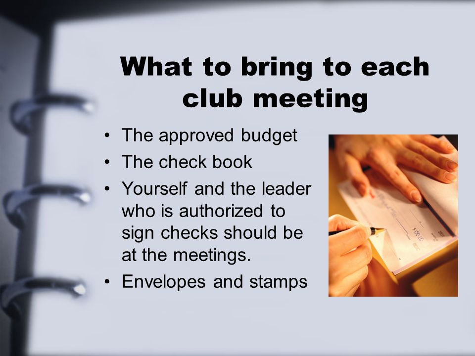 What to bring to each club meeting The approved budget The check book Yourself and the leader who is authorized to sign checks should be at the meetings.