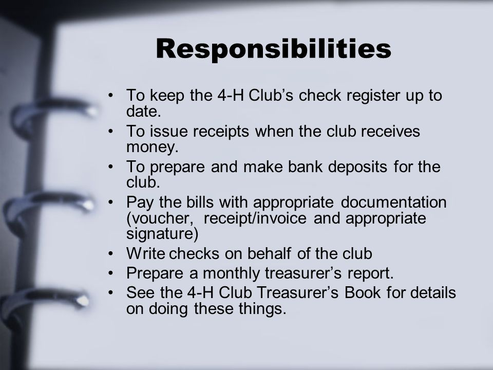 Responsibilities To keep the 4-H Club's check register up to date. To issue receipts when the club receives money. To prepare and make bank deposits f