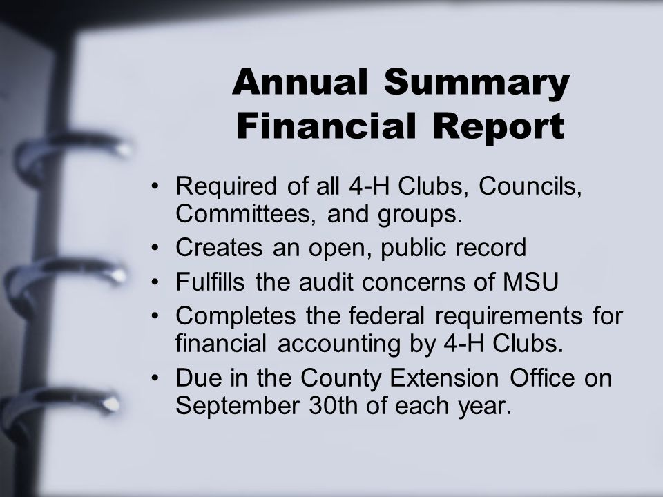 Annual Summary Financial Report Required of all 4-H Clubs, Councils, Committees, and groups. Creates an open, public record Fulfills the audit concern