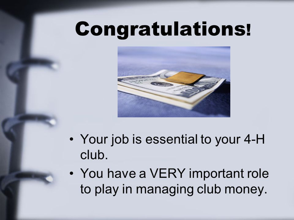 Congratulations ! Your job is essential to your 4-H club. You have a VERY important role to play in managing club money.