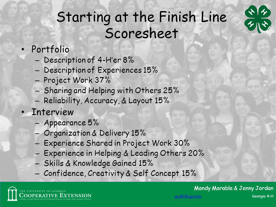 Starting at the Finish Line Scoresheet Portfolio – Description of 4-H'er 8% – Description of Experiences 15% – Project Work 37% – Sharing and Helping with Others 25% – Reliability, Accuracy, & Layout 15% Interview – Appearance 5% – Organization & Delivery 15% – Experience Shared in Project Work 30% – Experience in Helping & Leading Others 20% – Skills & Knowledge Gained 15% – Confidence, Creativity & Self Concept 15% Mandy Marable & Jenny Jordan jwj4h@uga.edujwj4h@uga.edu Georgia 4-H
