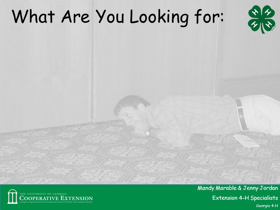 What Are You Looking for: Mandy Marable & Jenny Jordan Extension 4-H Specialists Georgia 4-H