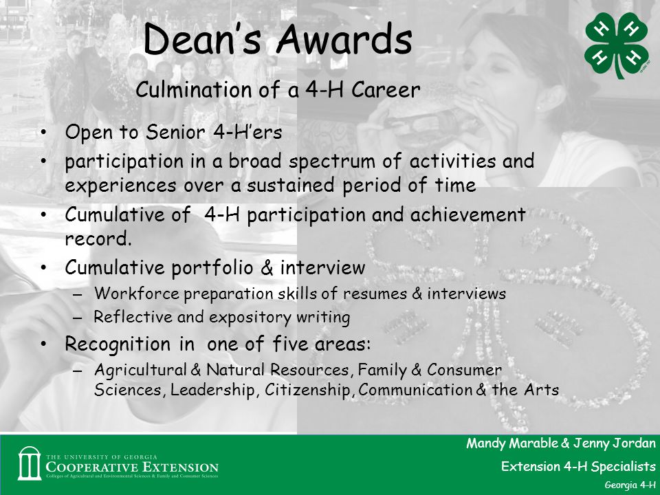 Dean's Awards Culmination of a 4-H Career Open to Senior 4-H'ers participation in a broad spectrum of activities and experiences over a sustained period of time Cumulative of 4-H participation and achievement record.