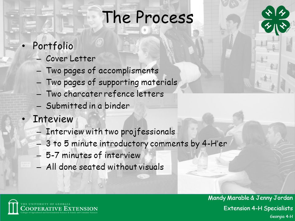 The Process Portfolio – Cover Letter – Two pages of accomplisments – Two pages of supporting materials – Two charcater refence letters – Submitted in a binder Inteview – Interview with two projfessionals – 3 to 5 minute introductory comments by 4-H'er – 5-7 minutes of interview – All done seated without visuals Mandy Marable & Jenny Jordan Extension 4-H Specialists Georgia 4-H