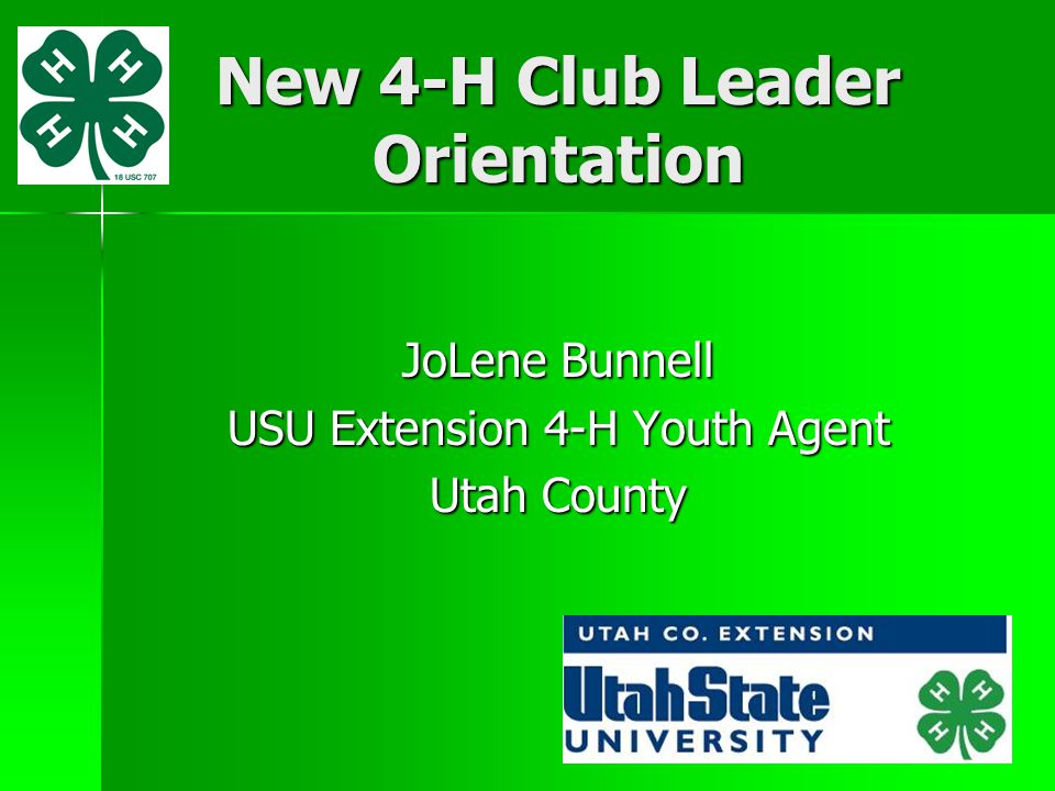 New 4-H Club Leader Orientation JoLene Bunnell USU Extension 4-H Youth Agent Utah County