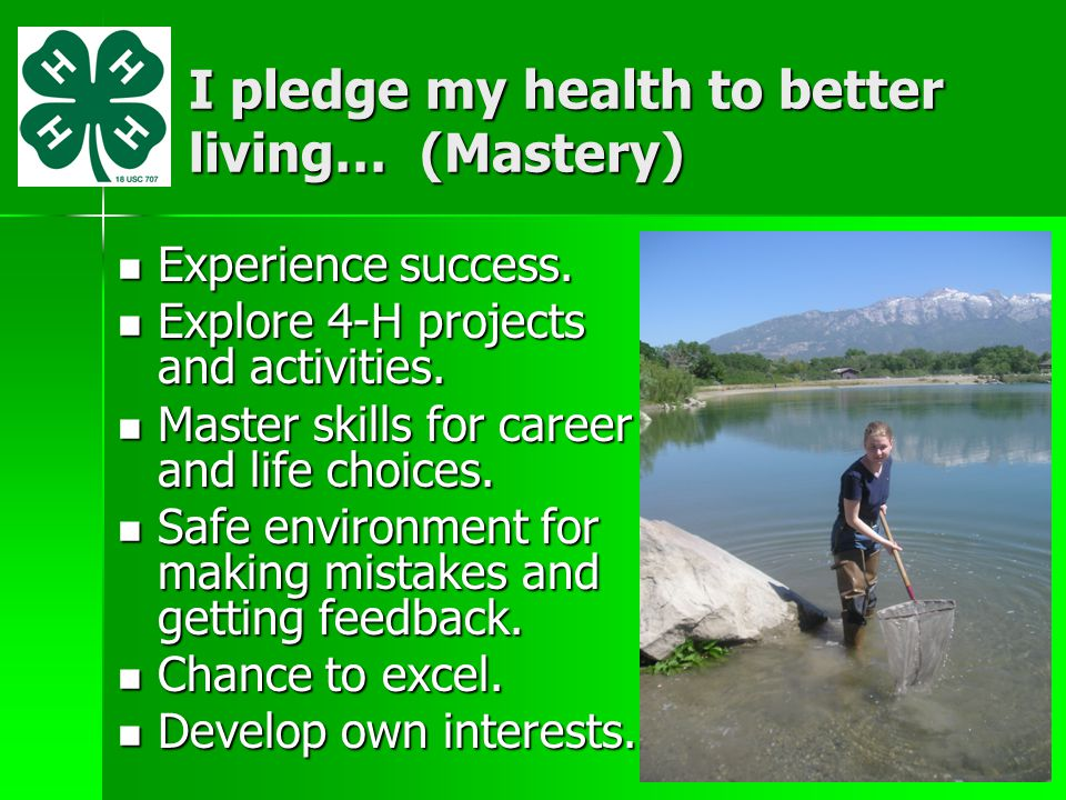 I pledge my health to better living… (Mastery) Experience success. Experience success. Explore 4-H projects and activities. Explore 4-H projects and a
