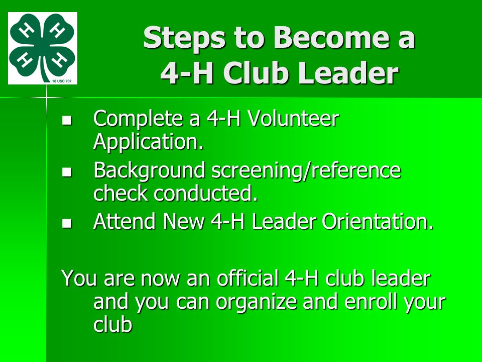 Steps to Become a 4-H Club Leader Complete a 4-H Volunteer Application. Complete a 4-H Volunteer Application. Background screening/reference check con
