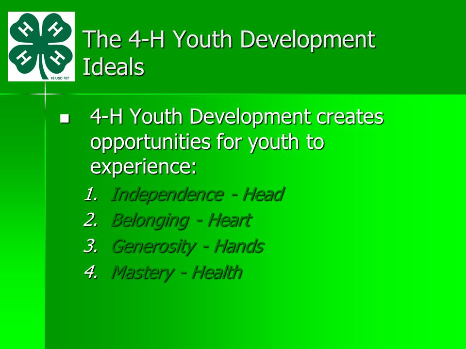 The 4-H Youth Development Ideals 4-H Youth Development creates opportunities for youth to experience: 4-H Youth Development creates opportunities for