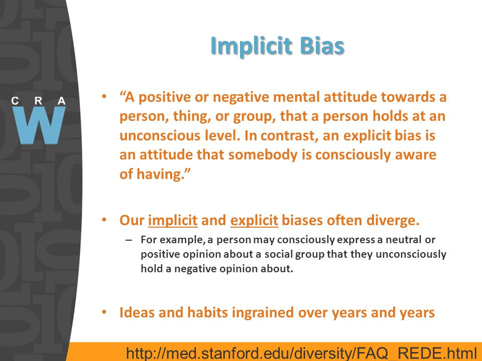 Implicit Bias A positive or negative mental attitude towards a person, thing, or group, that a person holds at an unconscious level.