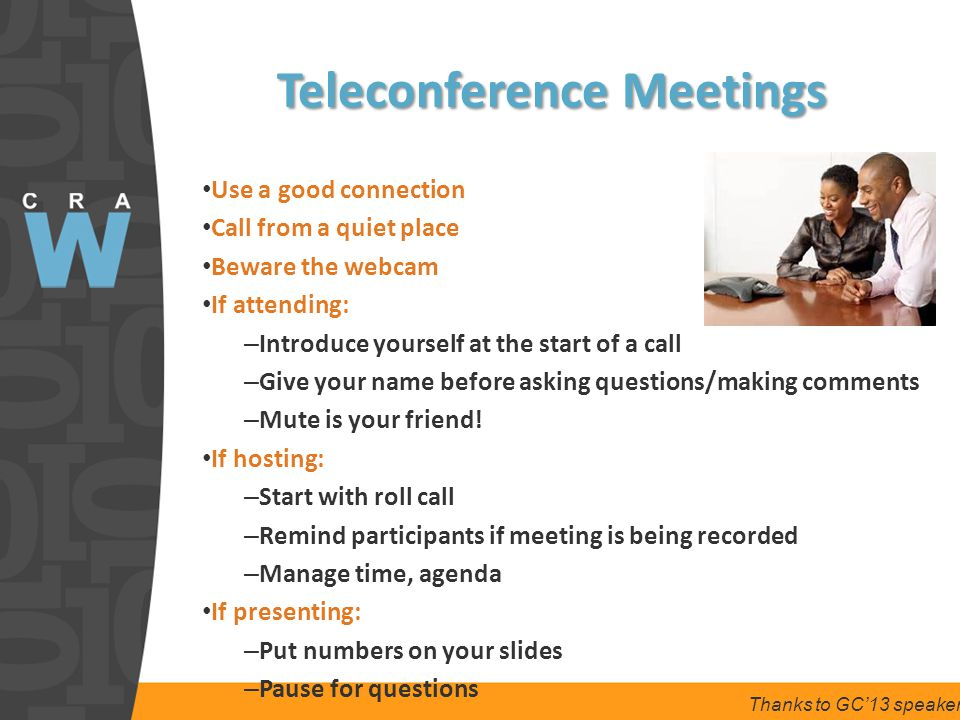 Teleconference Meetings Use a good connection Call from a quiet place Beware the webcam If attending: – Introduce yourself at the start of a call – Give your name before asking questions/making comments – Mute is your friend.