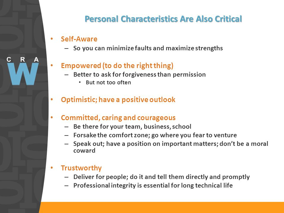 Personal Characteristics Are Also Critical Self-Aware – So you can minimize faults and maximize strengths Empowered (to do the right thing) – Better to ask for forgiveness than permission But not too often Optimistic; have a positive outlook Committed, caring and courageous – Be there for your team, business, school – Forsake the comfort zone; go where you fear to venture – Speak out; have a position on important matters; don't be a moral coward Trustworthy – Deliver for people; do it and tell them directly and promptly – Professional integrity is essential for long technical life